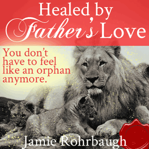Healed by Father's Love | by Jamie Rohrbaugh | FromHisPresence.com(R)