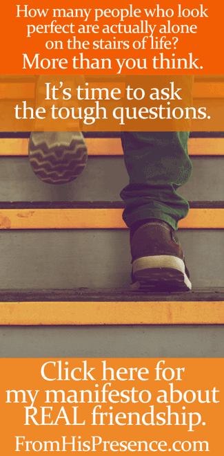 It's time to ask the tough questions. Click here to read my manifesto about what REAL friendship is!   By Jamie Rohrbaugh   FromHisPresence.com