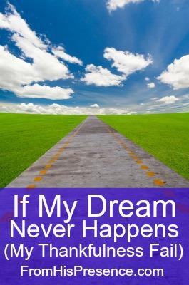 If my dream never happens (my thankfulness fail)