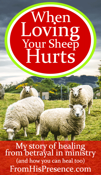 When Loving Your Sheep Hurts: My Story of Healing After Betrayal In Ministry by Jamie Rohrbaugh | FromHisPresence.com Blog