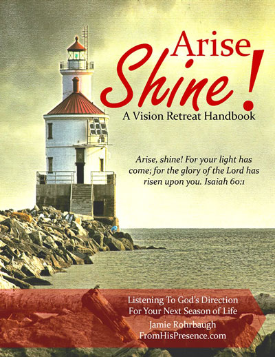Arise Shine: A Vision Retreat Handbook by Jamie Rohrbaugh | FromHisPresence.com