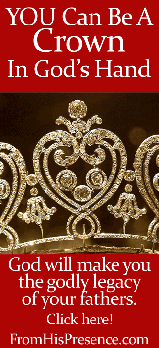 You can be a crown in God's hand. You can be the legacy of your fathers. Read this encouraging word by Jamie Rohrbaugh on the FromHisPresence.com blog!