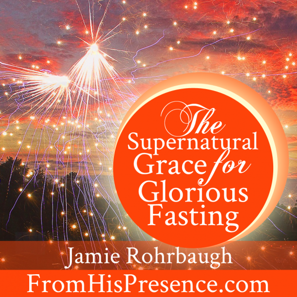 The Supernatural Grace for Glorious Fasting by Jamie Rohrbaugh 913x913