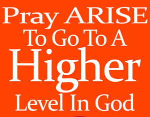 Pray ARISE To Go To A Higher Level In God