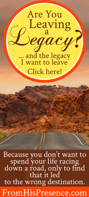 Are You Leaving a Legacy? (And the legacy I want to leave) | FromHisPresence.com