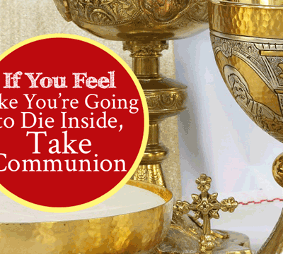 If You Feel Like You're Going to Die Inside Take Communion for healing   by Jamie Rohrbaugh   FromHisPresence.com