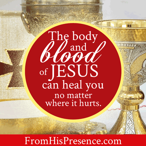 The Body and Blood of Jesus can heal you no matter where it hurts. The Lord's Supper, Communion, the Eucharist heals. | by Jamie Rohrbaugh | FromHisPresence.com