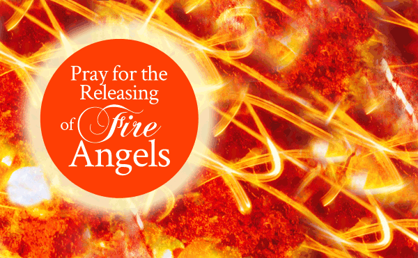 Pray for the Releasing of Fire Angels - From His Presence®