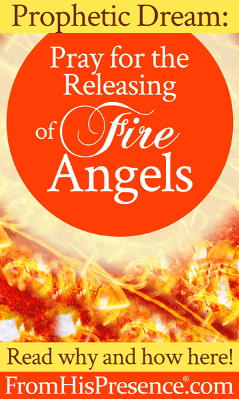Pray for the Releasing of Fire Angels | by Jamie Rohrbaugh | FromHisPresence.com