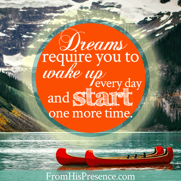 Dreams Require You To Wake Up Every Day and Start One More Time | Jamie Rohrbaugh | FromHisPresence.com