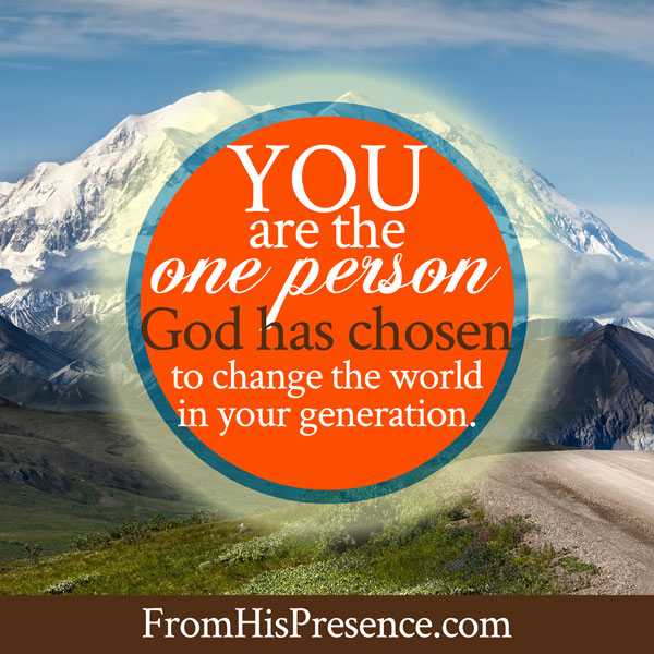 You are the one person God has chosen to change the world in this generation. | Jamie Rohrbaugh | FromHisPresence.com