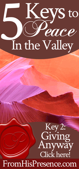 5 Keys to Peace In the Valley: Giving Anyway   by Jamie Rohrbaugh   FromHisPresence.com
