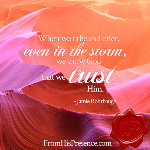 When we tithe and offer, even in the storm, we show God that we trust Him. | Jamie Rohrbaugh | FromHisPresence.com