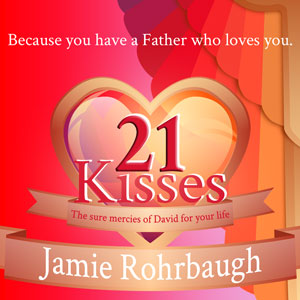 21 Kisses: The Sure Mercies of David for Your Life | Jamie Rohrbaugh | FromHisPresence.com