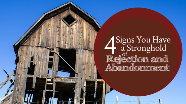 4 Signs You Have a Stronghold of Rejection and Abandonment