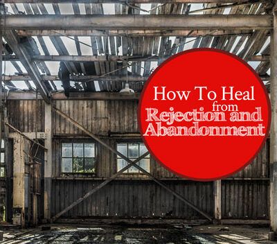 How to Heal from Rejection and Abandonment | FromHisPresence.com