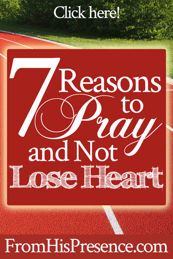 7 Reasons to Pray and Not Lose Heart | by Jamie Rohrbaugh | FromHisPresence.com
