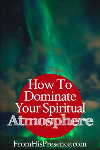 How to Dominate Your Spiritual Atmosphere | by Jamie Rohrbaugh | FromHisPresence.com