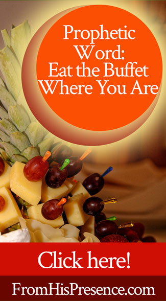 Prophetic Word: Eat the Buffet Where You Are | by Jamie Rohrbaugh | FromHisPresence.com