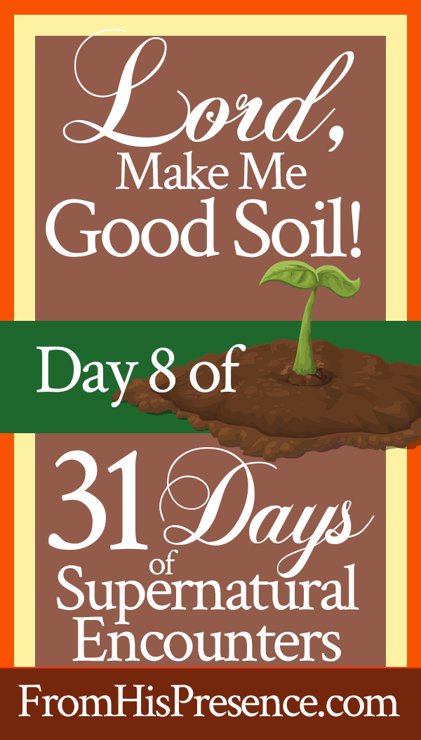 Pray this for your spiritual growth: Lord, Make Me Good Soil! | by Jamie Rohrbaugh | FromHisPresence.com