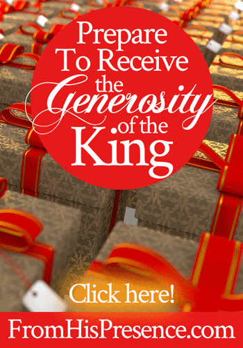 Prepare to Receive the Generosity of the King | by Jamie Rohrbaugh | FromHisPresence.com