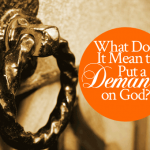 What Does It Mean To Put a Demand on God?