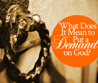 What does it mean to put a demand on God? | by Jamie Rohrbaugh | FromHisPresence.com