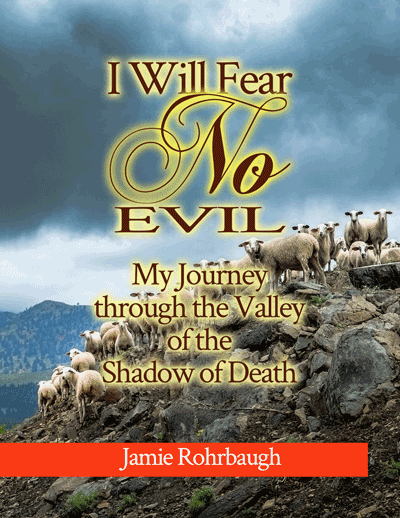 I Will Fear No Evil: My Journey through the Valley of the Shadow of Death | by Jamie Rohrbaugh | FromHisPresence.com