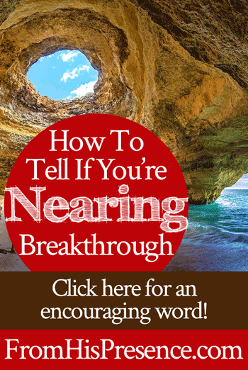 How to Tell If You're Nearing Breakthrough - From His Presence®