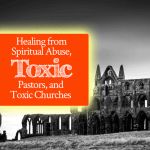 Healing from Spiritual Abuse, Toxic Pastors, and Toxic Churches