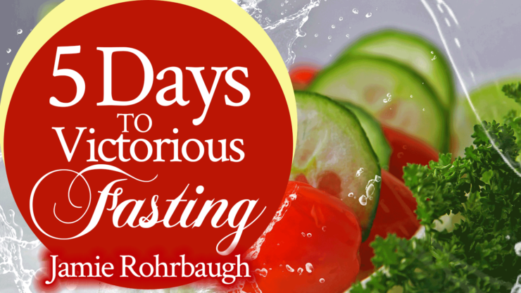 5 Days to Victorious Fasting | by Jamie Rohrbaugh | FromHisPresence.com