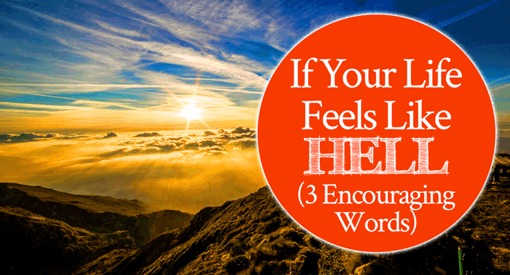 If Your Life Feels Like Hell - 3 Encouraging Words | By Jamie Rohrbaugh | FromHisPresence.com