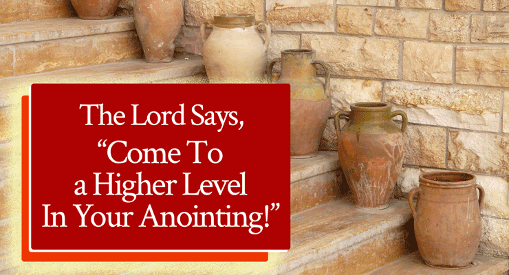 "The Lord Says, ""Come To a Higher Level In Your Anointing!"""
