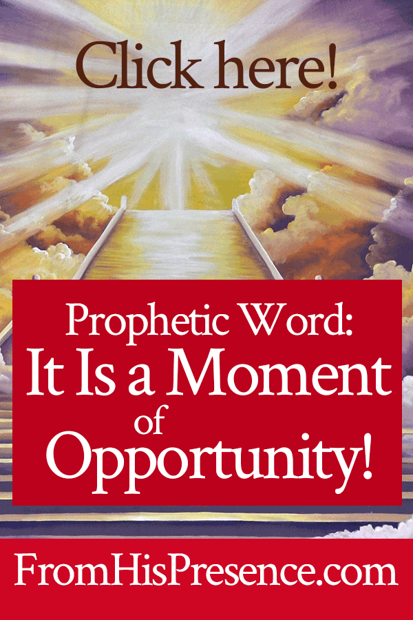 Prophetic Word: It Is a Moment of Opportunity! | by Jamie Rohrbaugh | FromHisPresence.com