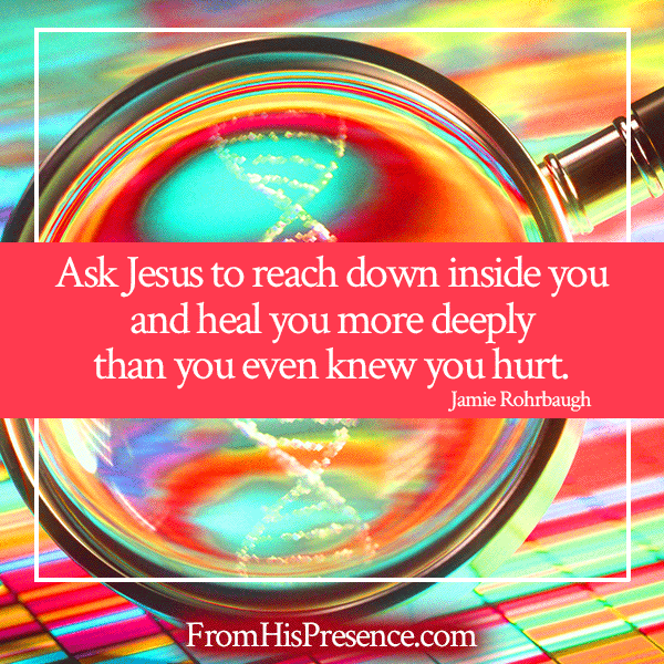 Ask Jesus to reach down inside you and heal you more deeply than you even knew you hurt. | Jamie Rohrbaugh | FromHisPresence.com