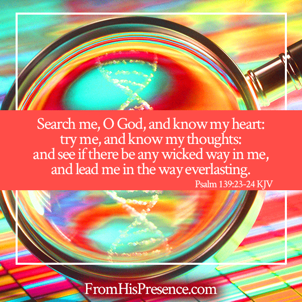 Psalm 139:23-24 meme Search me O God and know my heart; try me and know my thoughts, and see if there be any wicked way in me, and lead me in Your way everlasting. | FromHisPresence.com