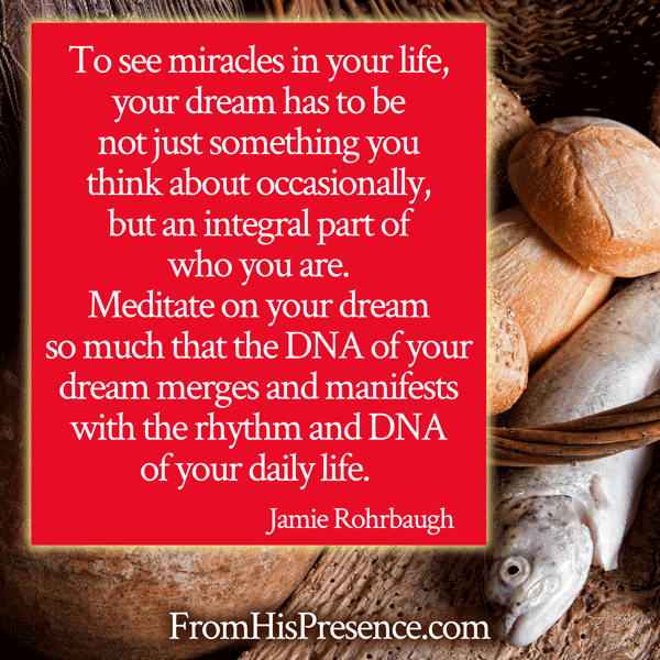 "Meme: ""To see miracles in your life, your dream has to be not just something you think about occasionally, but an integral part of who you are. Meditate on your dream so much that the DNA of your dream merges and manifests with the rhythm and DNA of your daily life. "" - Jamie Rohrbaugh 