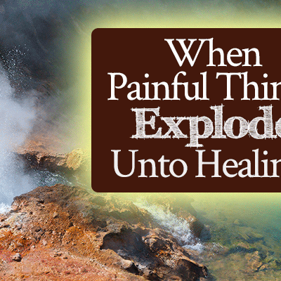 When Painful Things Explode Unto Healing | by Jamie Rohrbaugh | FromHisPresence.com