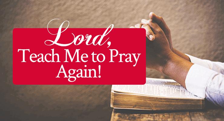 Lord, Teach Me to Pray Again!   Sample prayer by Jamie Rohrbaugh   FromHisPresence.com