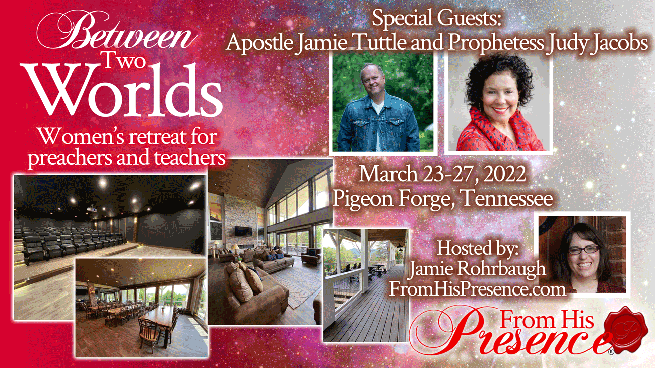 Between Two Worlds women's retreat with special guests Apostle Jamie Tuttle and Prophetess Judy Jacobs   hosted by Jamie Rohrbaugh   FromHisPresence.com